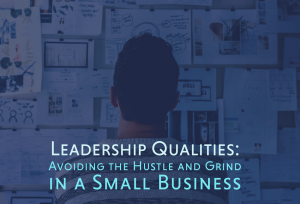 Leadership Qualities: Avoiding the Hustle and Grind in a Small Business